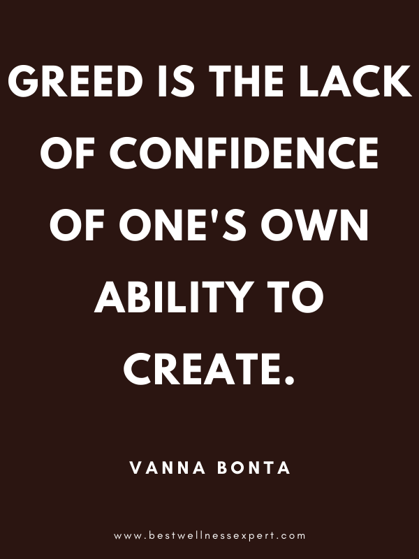 Greed is the lack of confidence of one's own ability to create.
