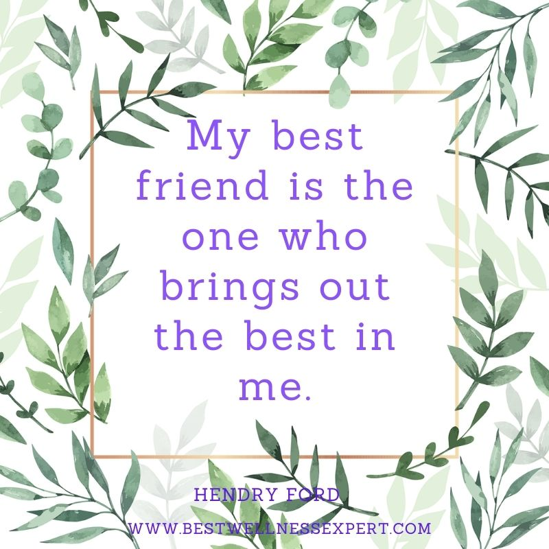 My best friend is the one who brings out the best in me