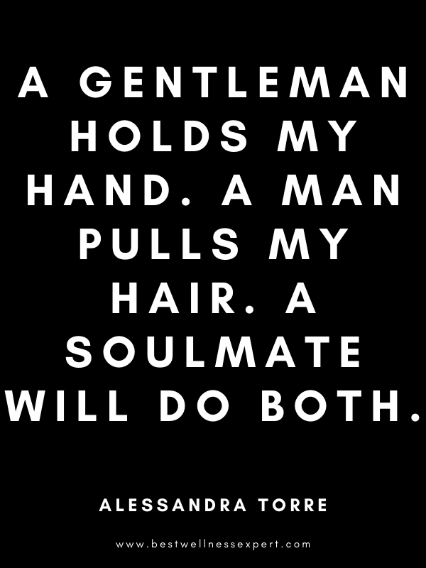 A gentleman holds my hand. A man pulls my hair. A soulmate will do both.