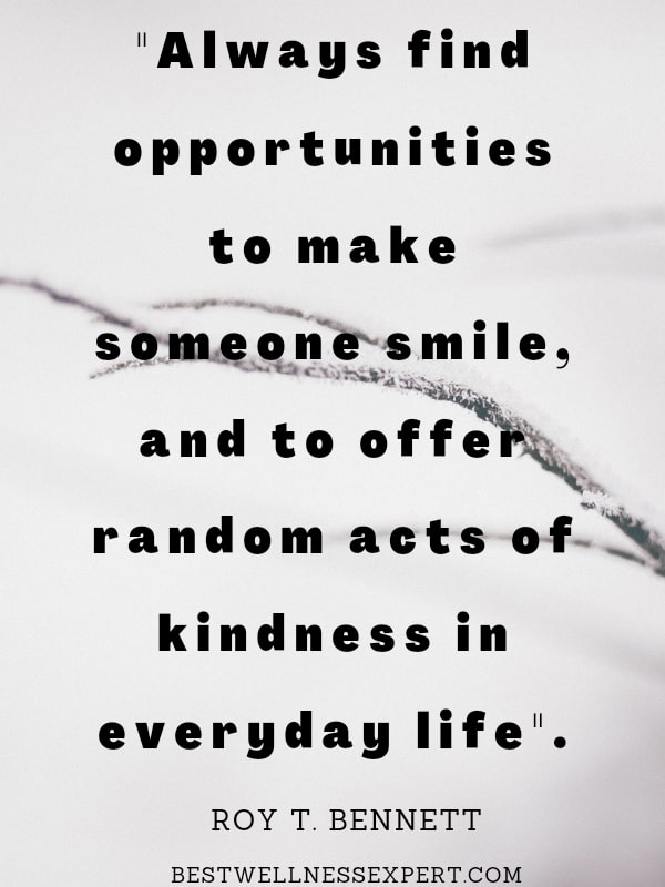 Always find opportunities to make someone smile, and to offer random acts of kindness in everyday life