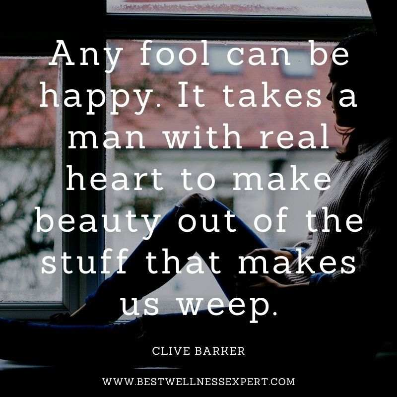 Any fool can be happy. It takes a man with real heart to make beauty out of the stuff that makes us weep.