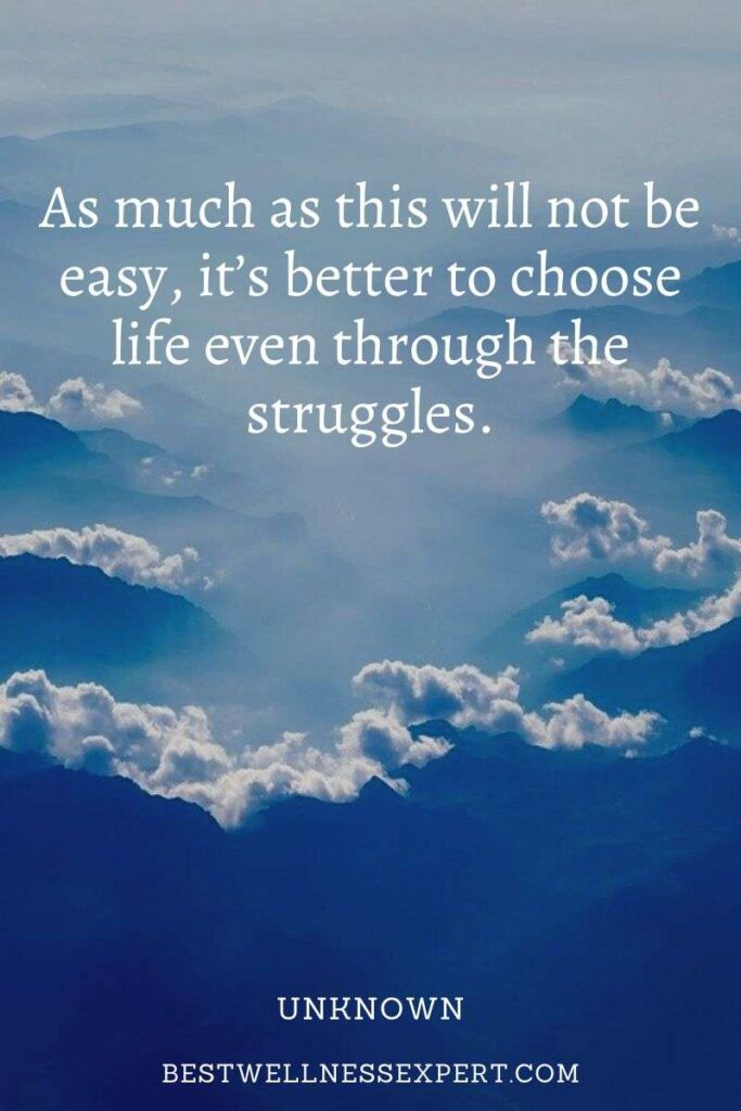 As much as this will not be easy, it's better to choose life even through the struggles.