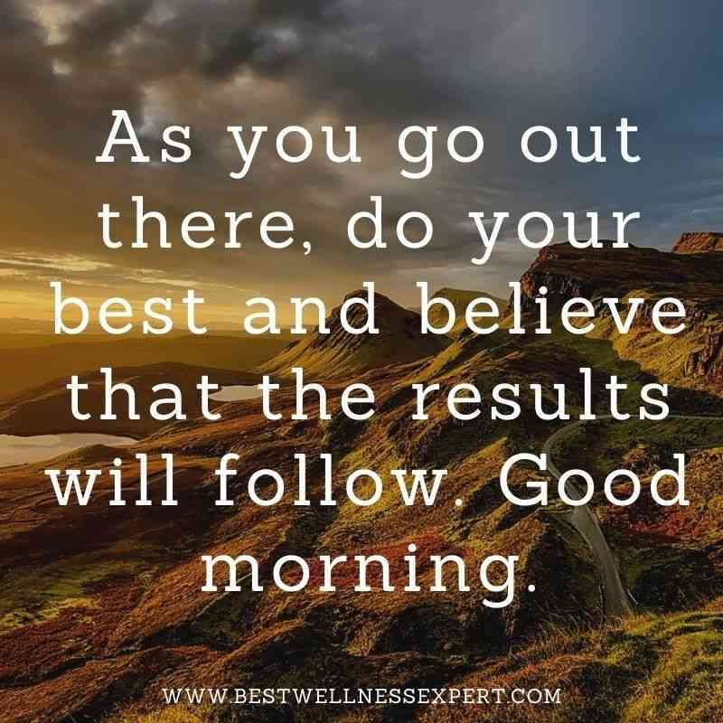 As you go out there, do your best and believe that the results will follow. Good morning.