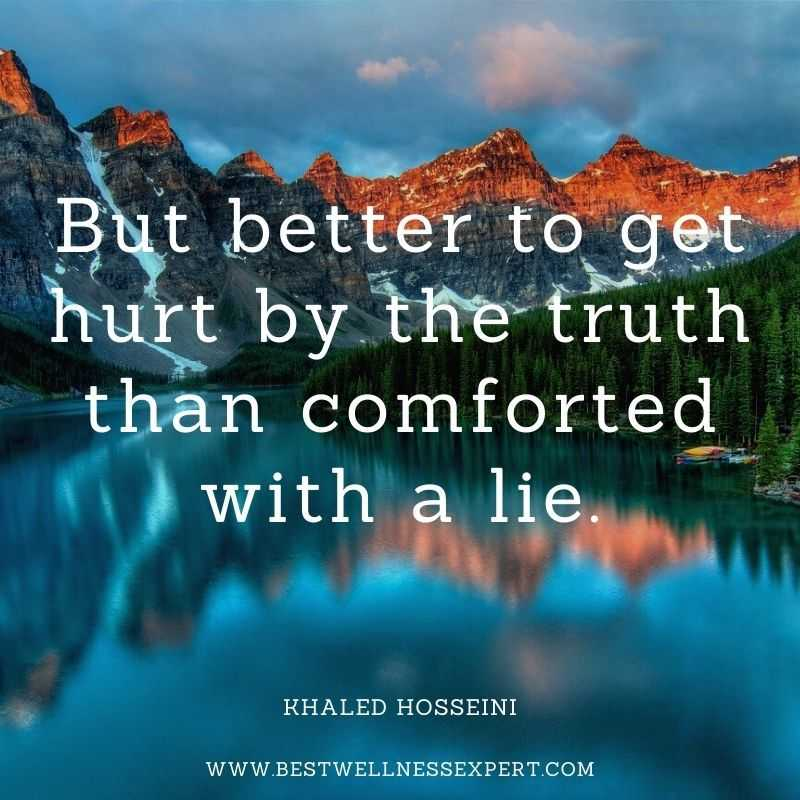 But better to get hurt by the truth than comforted with a lie.