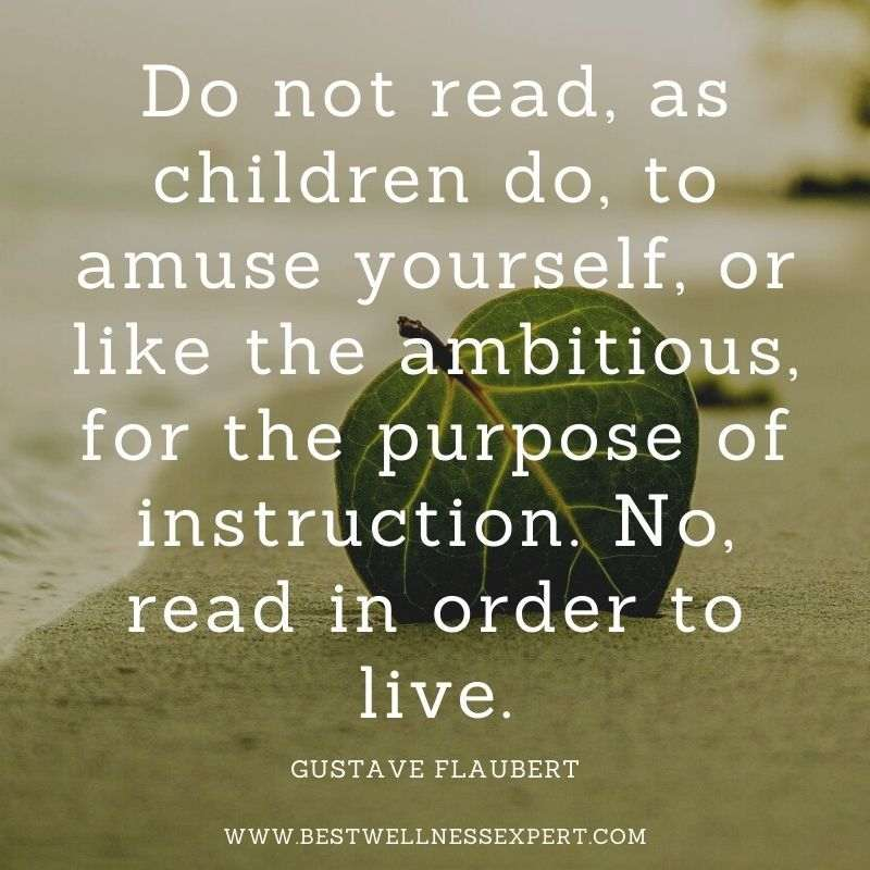 Do not read, as children do, to amuse yourself, or like the ambitious, for the purpose of instruction. No, read in order to live.