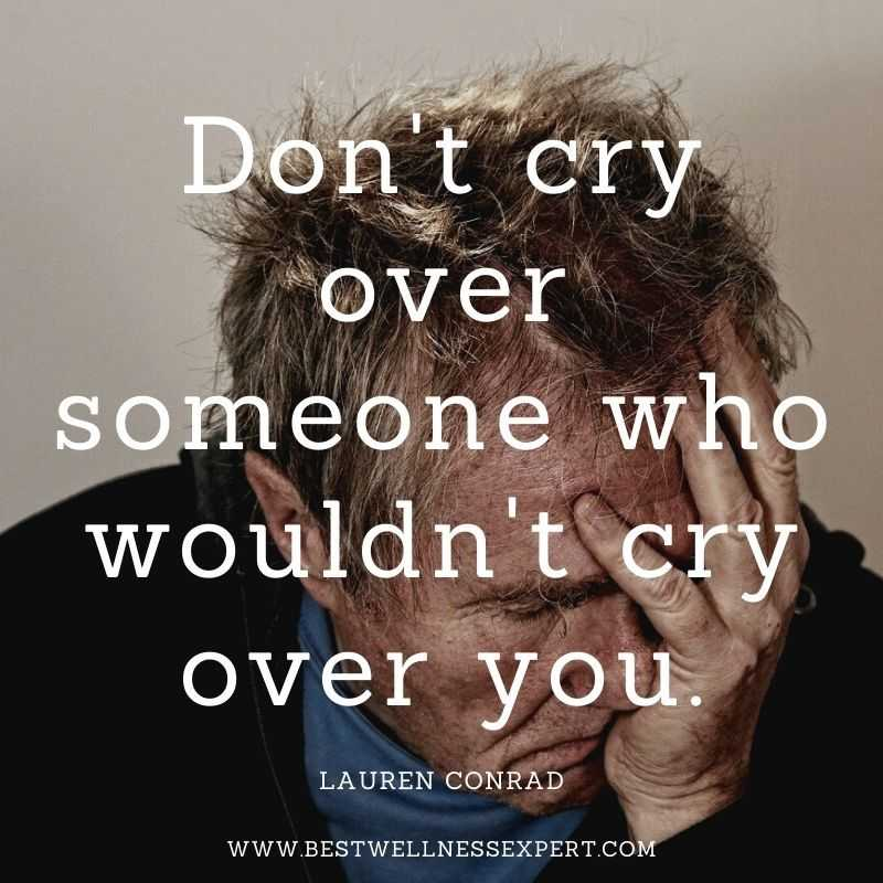 Don't cry over someone who wouldn't cry over you.