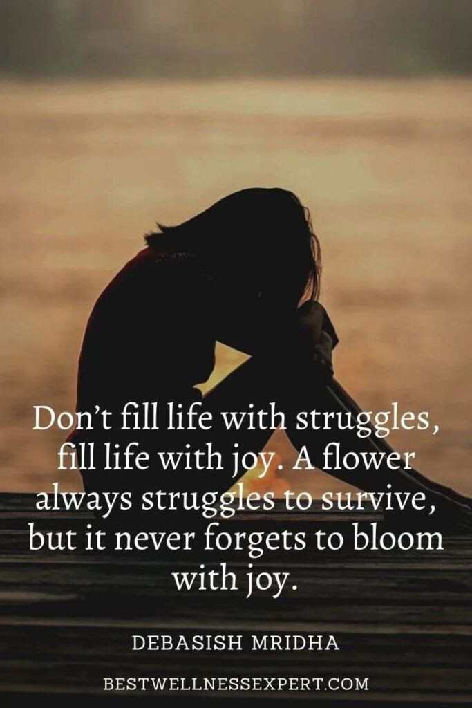 Don't fill life with struggles, fill life with joy. A flower always struggles to survive, but it never forgets to bloom with joy.