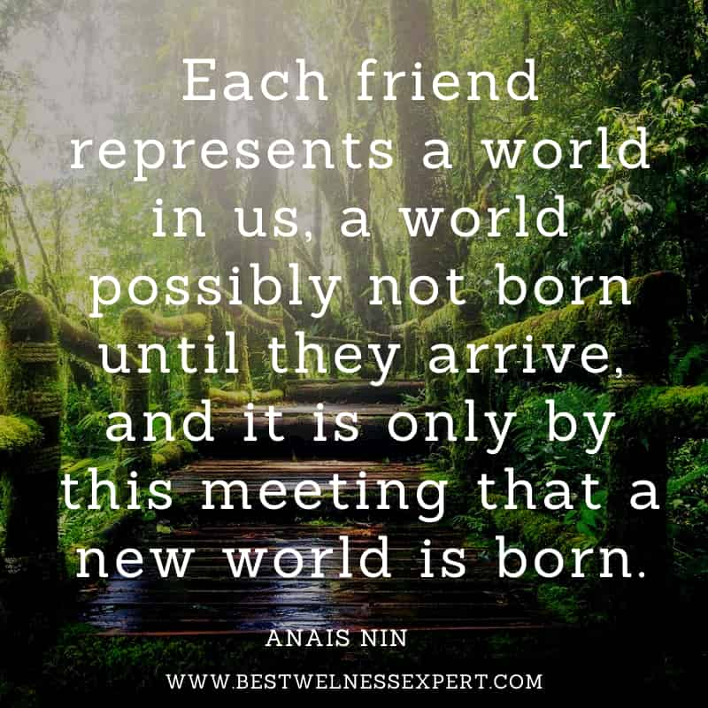 Each friend represents a world in us, a world possibly not born until they arrive, and it is only by this meeting that a new world is born