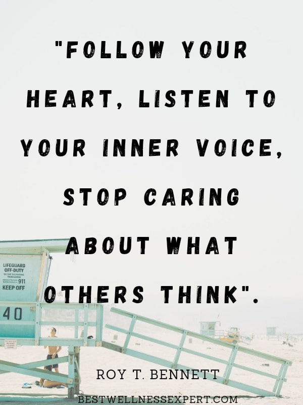 Follow your heart, listen to your inner voice, stop caring what others think.