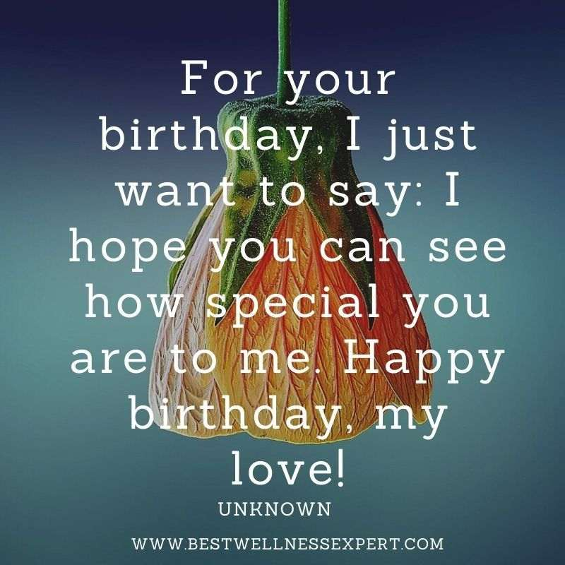 For your birthday, I just want to say I hope you can see how special you are to me. Happy birthday, my love!