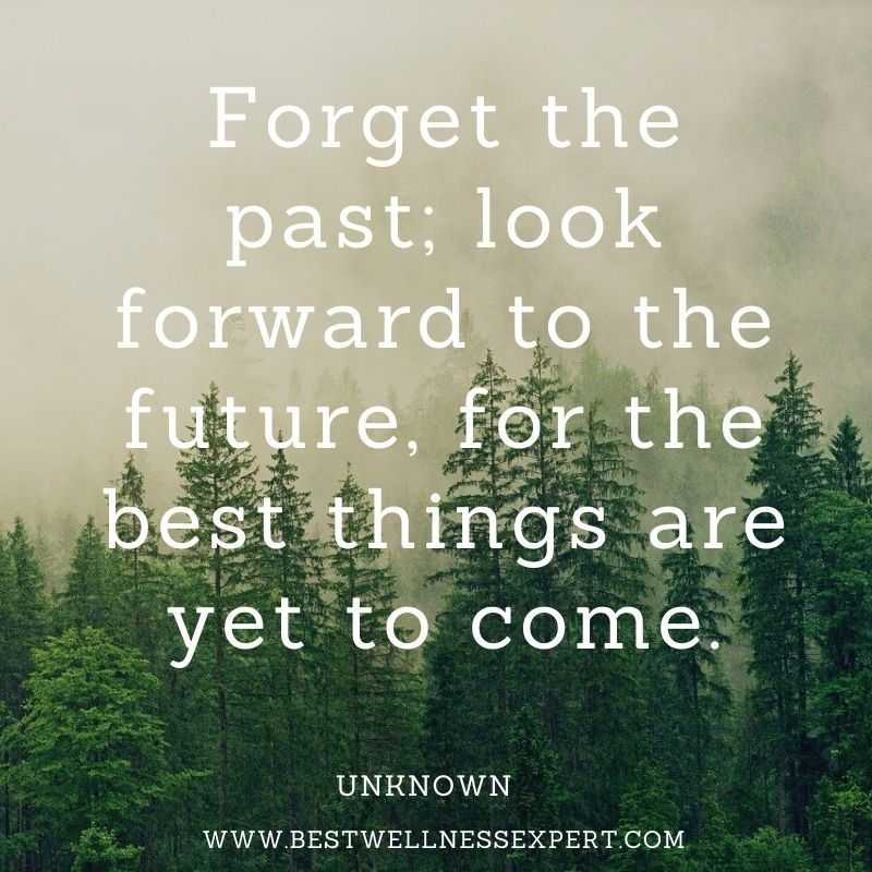 Forget the past; look forward to the future, for the best things are yet to come.