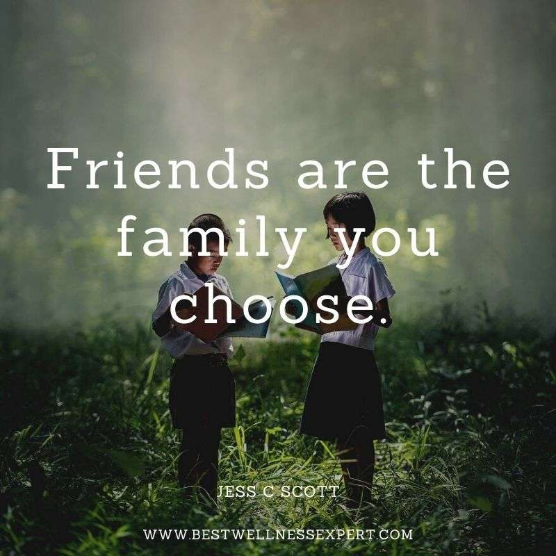 Friends are the family you choose.
