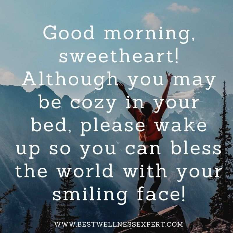 Good morning, sweetheart! Although you may be cozy in your bed, please wake up so you can bless the world with your smiling face!