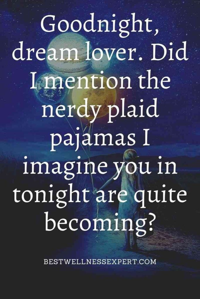 Goodnight, dream lover. Did I mention the nerdy plaid pajamas I imagine you in tonight are quite becoming