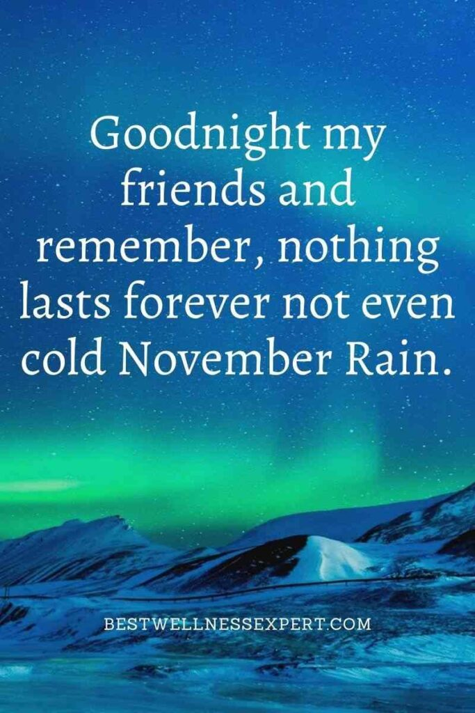 Goodnight my friends and remember, nothing lasts forever not even cold November Rain.