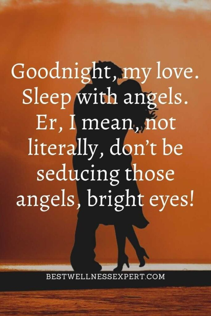 Goodnight, my love. Sleep with angels. Er, I mean, not literally, don't be seducing those angels, bright eyes!
