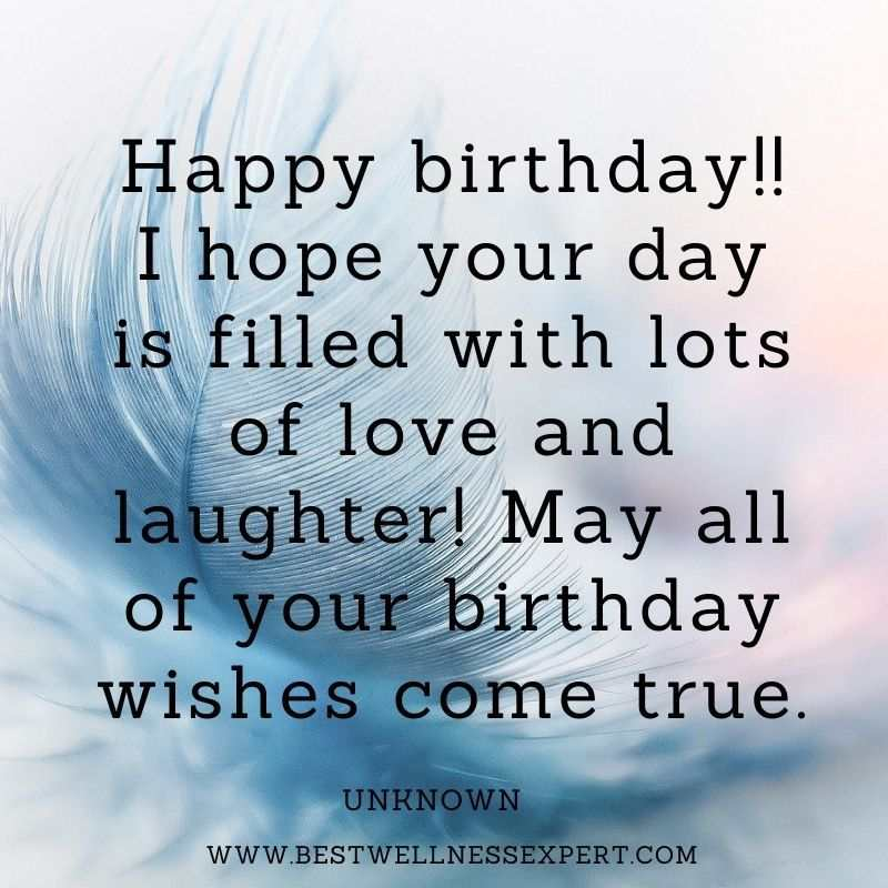 Happy birthday!! I hope your day is filled with lots of love and laughter! May all of your birthday wishes come true.