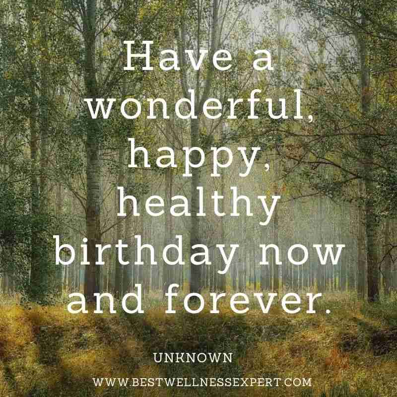 Have a wonderful, happy, healthy birthday now and forever.