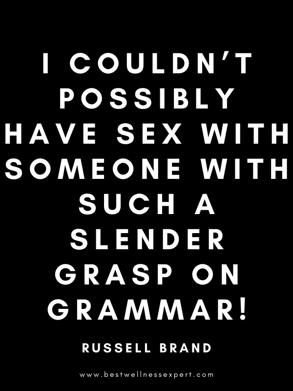 I couldn't possibly have sex with someone with such a slender grasp on grammar!