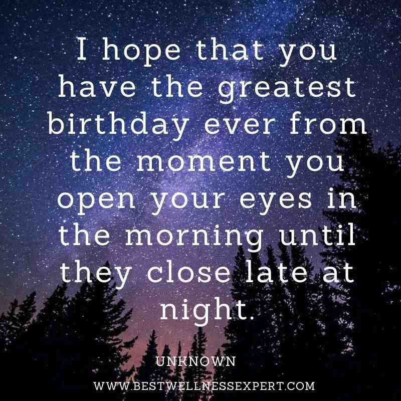 I hope that you have the greatest birthday ever from the moment you open your eyes in the morning until they close late at night.