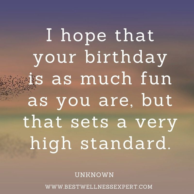 I hope that your birthday is as much fun as you are, but that sets a very high standard.