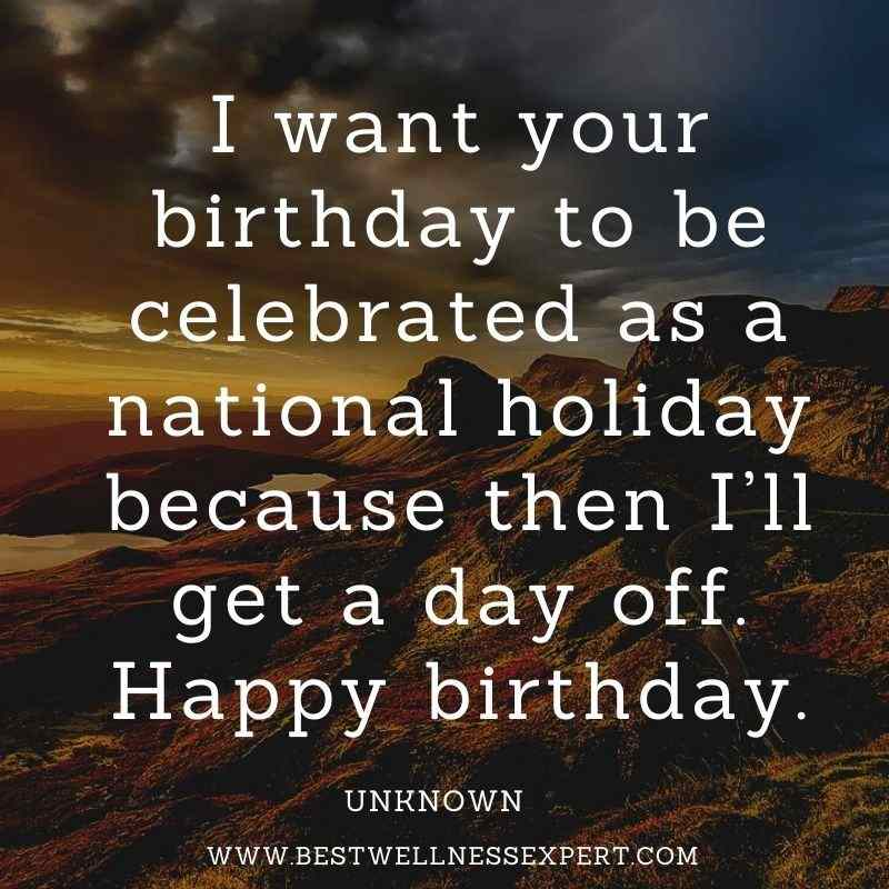 I want your birthday to be celebrated as a national holiday because then I'll get a day off. Happy birthday.