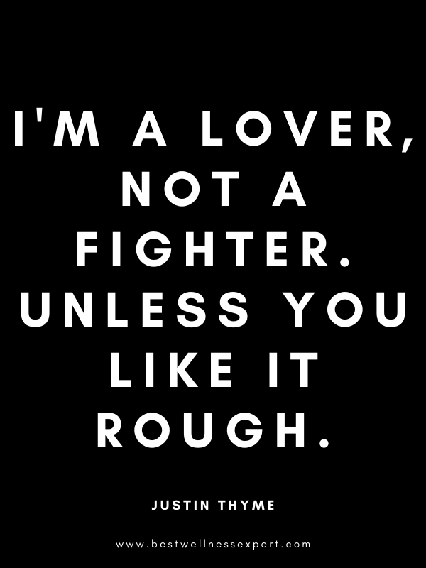 I'm a lover, not a fighter. Unless you like it rough.