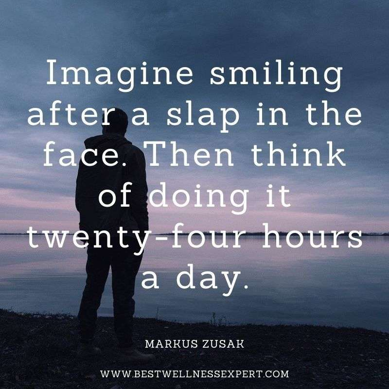 Imagine smiling after a slap in the face. Then think of doing it twenty-four hours a day.