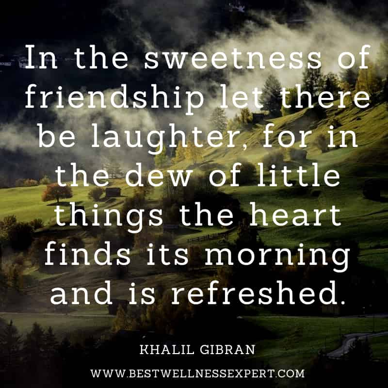 In the sweetness of friendship let there be laughter, for in the dew of little things the heart finds its morning and is refreshed.