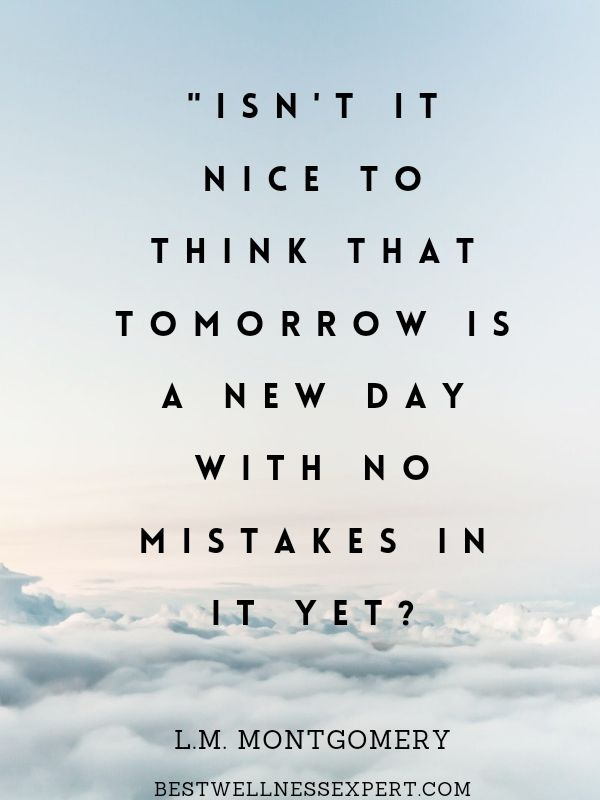 'Isn't it nice to think that tomorrow is a new day with no mistakes in it yet