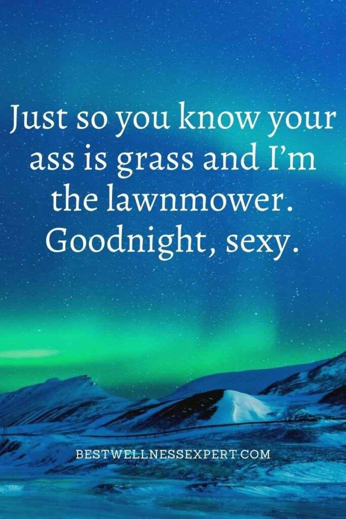 Just so you know your ass is grass and I'm the lawnmower. Goodnight, sexy.