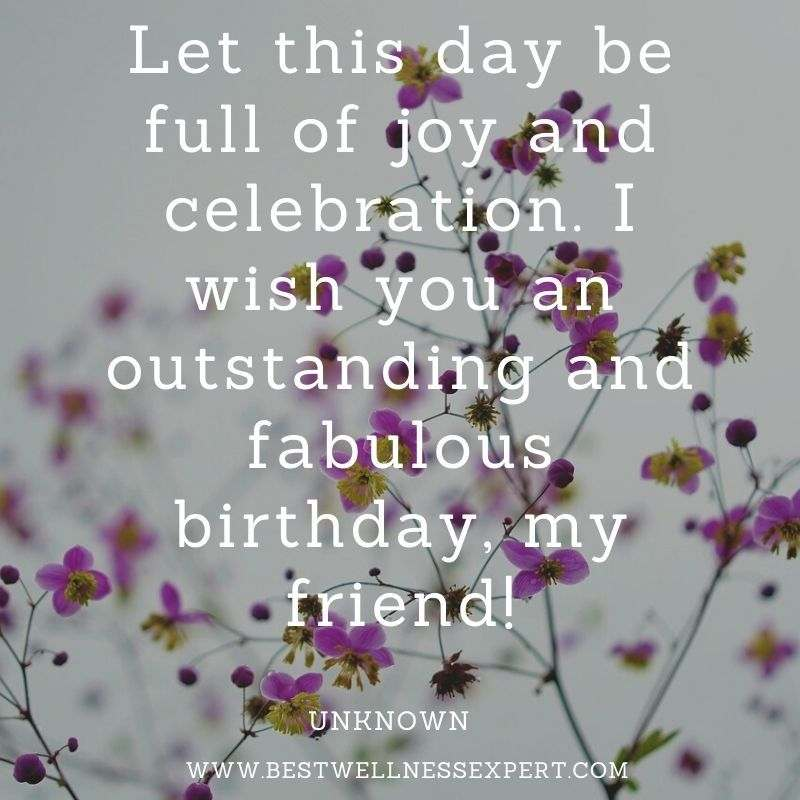 Let this day be full of joy and celebration. I wish you an outstanding and fabulous birthday, my friend!
