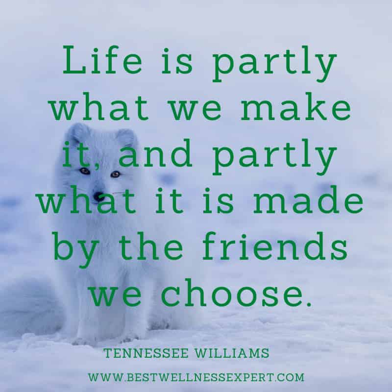Life is partly what we make it, and partly what it is made by the friends we choose