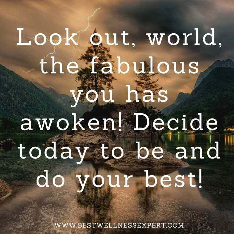 Look out, world, the fabulous you has awoken! Decide today to be and do your best!