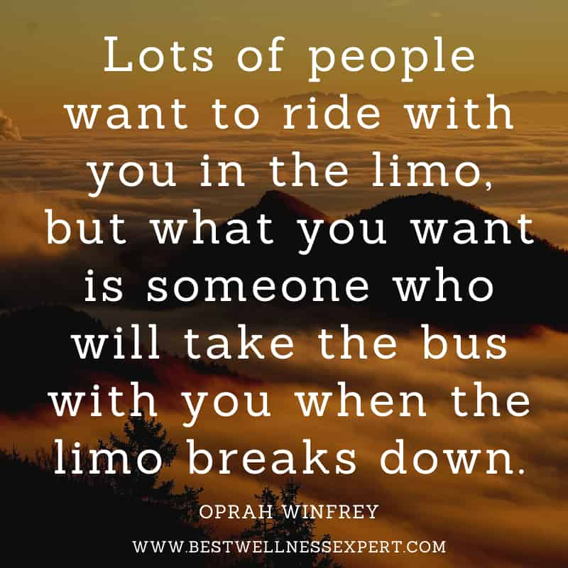 Lots of people want to ride with you in the limo, but what you want is someone who will take the bus with you when the limo breaks down