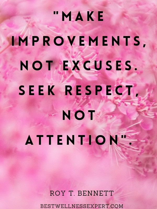 Make improvements, not excuses. Seek respect, not attention.