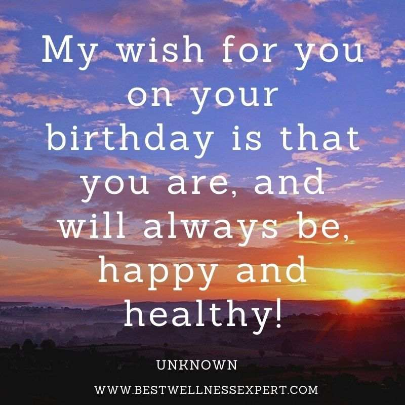 My wish for you on your birthday is that you are, and will always be, happy and healthy!
