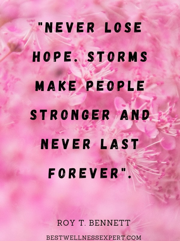 Never lose hope. Storms make people stronger and never last forever.
