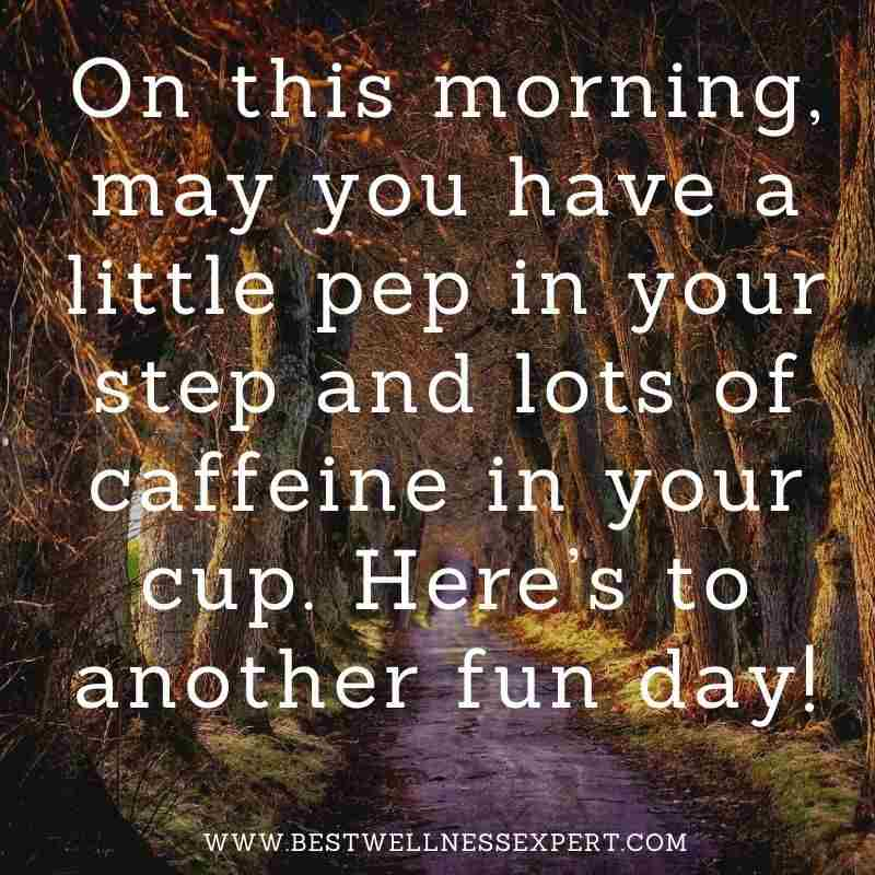 On this morning, may you have a little pep in your step and lots of caffeine in your cup. Here's to another fun day!