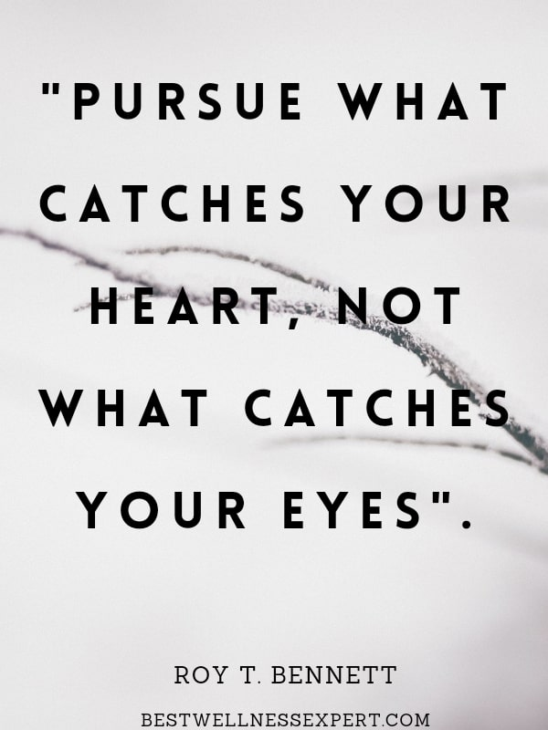 Pursue what catches your heart, not what catches your eyes.