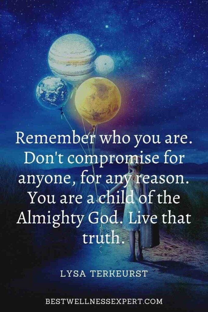 Remember who you are. Don't compromise for anyone, for any reason. You are a child of the Almighty God. Live that truth.