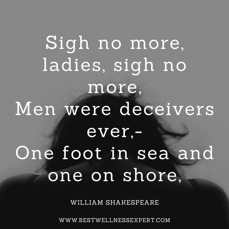 Sigh no more, ladies, sigh no more, Men were deceivers ever,- One foot in sea and one on shore,