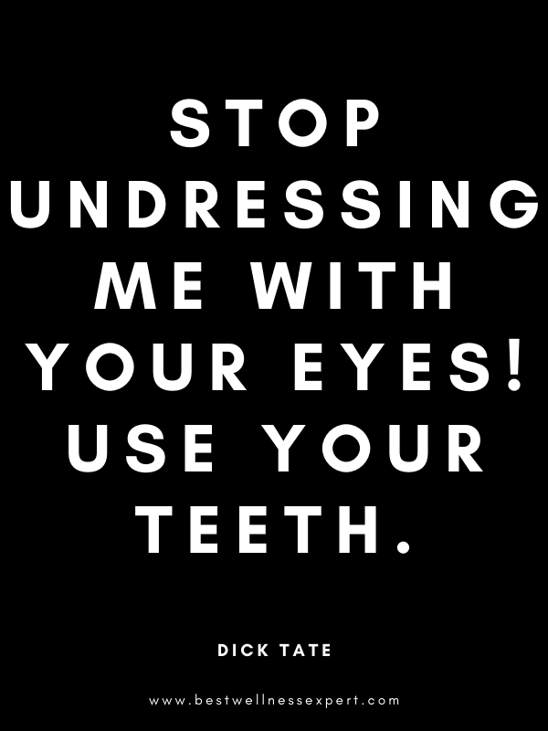 Stop undressing me with your eyes! Use your teeth.