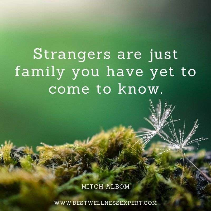 Strangers are just family you have yet to come to know.