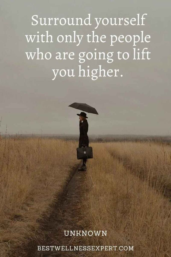 Surround yourself with only the people who are going to lift you higher.