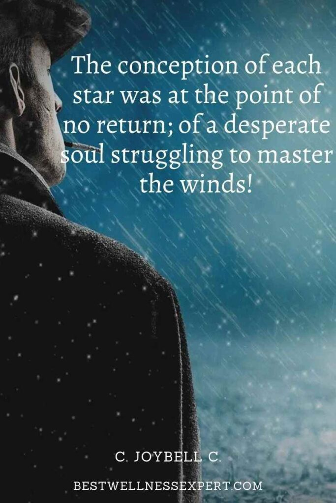 The conception of each star was at the point of no return; of a desperate soul struggling to master the winds!