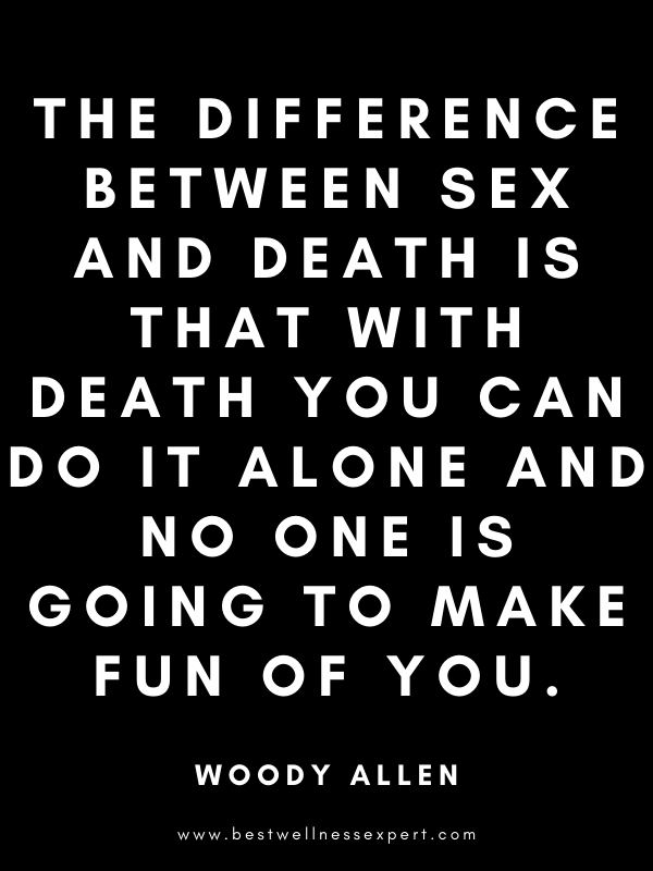 The difference between sex and death is that with death you can do it alone and no one is going to make fun of you.