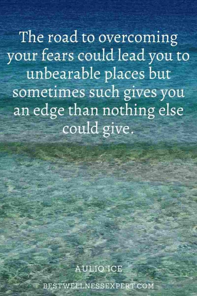 The road to overcoming your fears could lead you to unbearable places but sometimes such gives you an edge than nothing else could give.