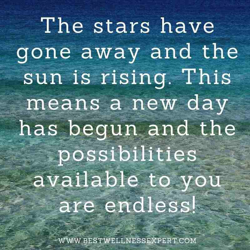 The stars have gone away and the sun is rising. This means a new day has begun and the possibilities available to you are endless!