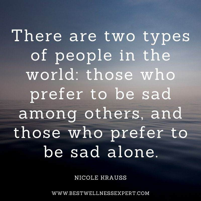 There are two types of people in the world those who prefer to be sad among others, and those who prefer to be sad alone.